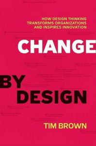 Change by Design: How Design Thinking Creates New Alternatives for Business and Society: Book by Tim Brown