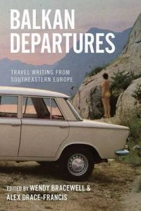 Balkan Departures: Travel Writing from South-Eastern Europe