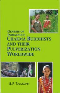 Genesis of Indigenous Chakma Budhist And Their Pulverization Worldwide: Book by S.P. Talukdar
