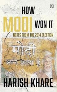 How Modi Won It- Notes from the 2014 Election: Book by Harish Khare
