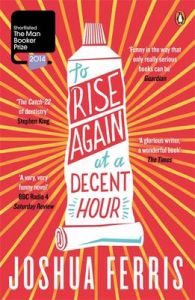 To Rise Again at a Decent Hour: Book by Joshua Ferris