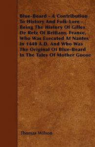 Blue-Beard - A Contribution To History And Folk-Lore - Being The History Of Gilles De Retz Of Brittany, France, Who Was Executed At Nantes In 1440 A.D. And Who Was The Original Of Blue-Beard In The Tales Of Mother Goose: Book by Thomas Wilson