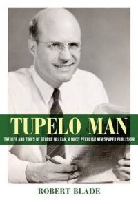 Tupelo Man: The Life and Times of George McLean, a Most Peculiar Newspaper Publisher: Book by Robert Blade