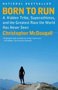 Born to Run: A Hidden Tribe, Superathletes, and the Greatest Race the World Has Never Seen: Book by Christopher McDougall
