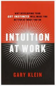 Intuition at Work: Why Developing Your Gut Instincts Will Make You Better at What You Do: Book by Gary Klein
