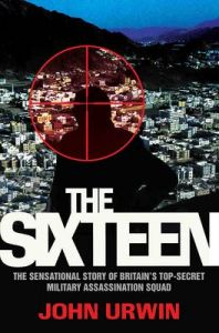 The Sixteen: The Sensational Story of Britain's Top-Secret Military Assassination Squad: Book by John Urwin