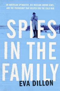 Spies in the Family : An American Spymaster, His Russian Crown Jewel, and the Friendship That Helped End the Cold War: Book by Eva Dillon