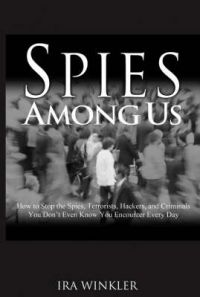 Spies Among Us: How to Stop the Spies, Terrorists, Hackers, and CriminalsYou Don't Even KnowYou Encounter Every Day: Book by Ira Winkler