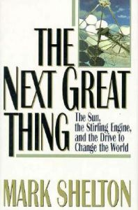 The Next Great Thing: The Sun, the Stirling Engine, and the Drive to Change the World: Book by Mark L. Shelton