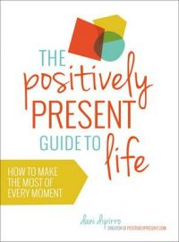 The Positively Present Guide to Life: How to Make the Most of Every Moment: Book by Dani Dipirro