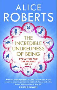 The Incredible Unlikeliness of Being: Evolution and the Making of US: Book by Dr. Alice Roberts