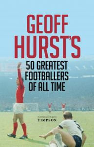 Geoff Hurst's 50 Greatest Footballers of All Time: Book by Geoff Hurst