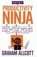 How to be a Productivity Ninja: Worry Less, Achieve More and Love What You Do : Book by Graham Allcott
