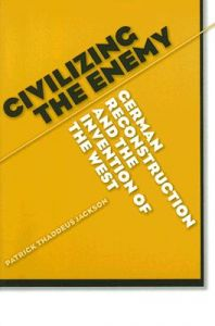 Civilizing the Enemy: German Reconstruction and the Invention of the West: Book by Patrick Thaddeus Jackson