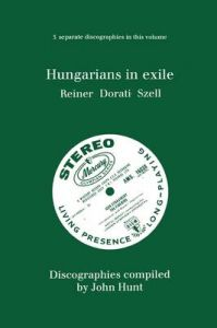 Hungarians in Exile: 3 Discographies Fritz Reiner, Antal Dorati, George Szell: Book by John Hunt