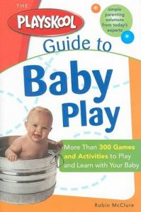 The Playskool Guide to Baby Play: More Than 300 Games and Activities to Play and Learn with Your Baby: Book by Robin McClure