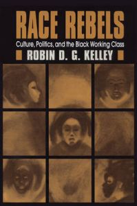 Race Rebels: Culture, Politics, and the Black Working Class: Book by Robin D. G Kelley