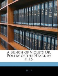 A Bunch of Violets Or, Poetry of the Heart, by H.J.S.: Book by H J. S