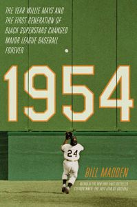 1954: The Year Willie Mays and the First Generation of Black Superstars Changed Major League Baseball Forever: Book by Bill Madden