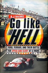 Go Like Hell: Ford, Ferrari, and Their Battle for Speed and Glory at Le Mans: Book by A J Baime