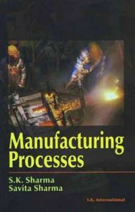 Manufacturing Processes: Book by S. K. Sharma