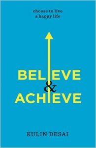 BELIEVE AND ACHIEVE : Choose To Live a Happy Life (English) (Paperback): Book by Kulin Desai is a successful entrepreneur and renowned speaker whose business spans across the globe. He speaks frequently on success principles, leadership skills, financial success, health and spirituality and has helped hundreds across the world realize their potential.