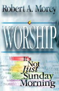 Worship: It's Not Just Sunday Morning: Book by Dr Robert A Morey