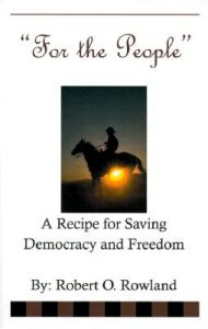 For the People: A Recipe for Saving Demoracy and Freedom: Book by Robert O Rowland