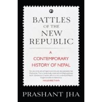 Battles Of The New Republic: A Contemporary History Of Nepal: Book by Prashant Jha