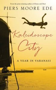 Kaleidoscope City: A Year in Varanasi: Book by Piers Moore Ede