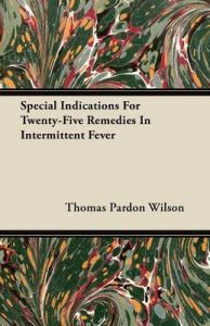 Special Indications For Twenty-Five Remedies In Intermittent Fever: Book by Thomas Pardon Wilson