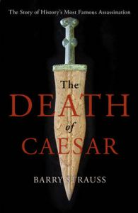 The Death of Caesar: The Story of History's Most Famous Assassination: Book by Barry Strauss