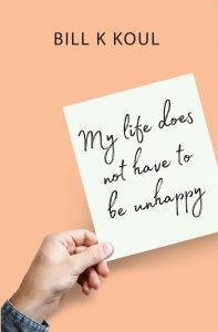 My Life Does Not Have To Be Unhappy: Book by Bill K Koul