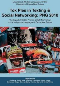 Tok Ples in Texting & Social Networking : PNG 2010: The Impact of Mobile Phones & SMS Technology on the Indigenous Languages of Papua New Guinea: Book by Olga Temple