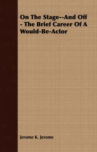 On The Stage--And Off - The Brief Career Of A Would-Be-Actor: Book by Jerome K. Jerome