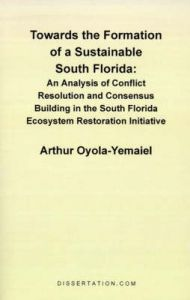 Towards the Formation of a Sustainable South Florida: An Analysis of Conflict Resolution and Consensus Building in the South Florida Ecosystem Restora: Book by Arthur Oyola-Yemaiel