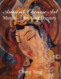 Ancient Chinese Art: Murals of the Tang Dynasty (618-709 AD): Book by Chang Yang