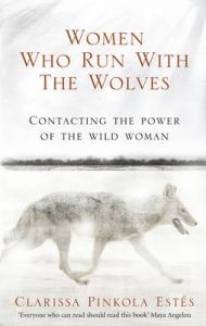 Women Who Run with the Wolves: Contacting the Power of the Wild Woman: Book by Clarissa Pinkola Estes