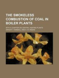 The Smokeless Combustion of Coal in Boiler Plants; With a Chapter on Central Heating Plants