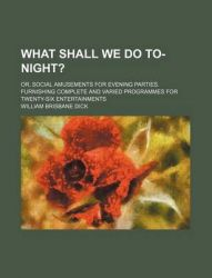 What Shall We Do To-Night?; Or, Social Amusements for Evening Parties. Furnishing Complete and Varied Programmes for Twenty-Six Entertainments