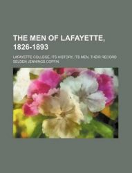 The Men of Lafayette, 1826-1893; Lafayette College, Its History, Its Men, Their Record