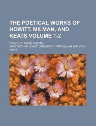 The Poetical Works of Howitt, Milman, and Keats Volume 1-2; Complete in One Volume