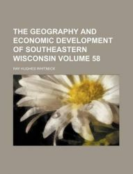The Geography and Economic Development of Southeastern Wisconsin Volume 58