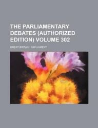 The Parliamentary Debates (Authorized Edition) Volume 302