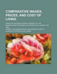 Comparative Wages, Prices, and Cost of Living; From the Sixteenth Annual Report of the Massachusetts Bureau of Statistics of Labor, for 1885