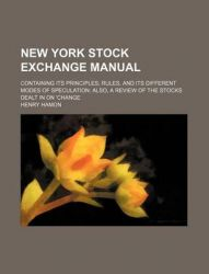 New York Stock Exchange Manual; Containing Its Principles, Rules, and Its Different Modes of Speculation Also, a Review of the Stocks Dealt in on Cha