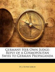 Germany Her Own Judge: Reply of a Cosmopolitan Swiss to German Propaganda: Book by H J Suter-Lerch